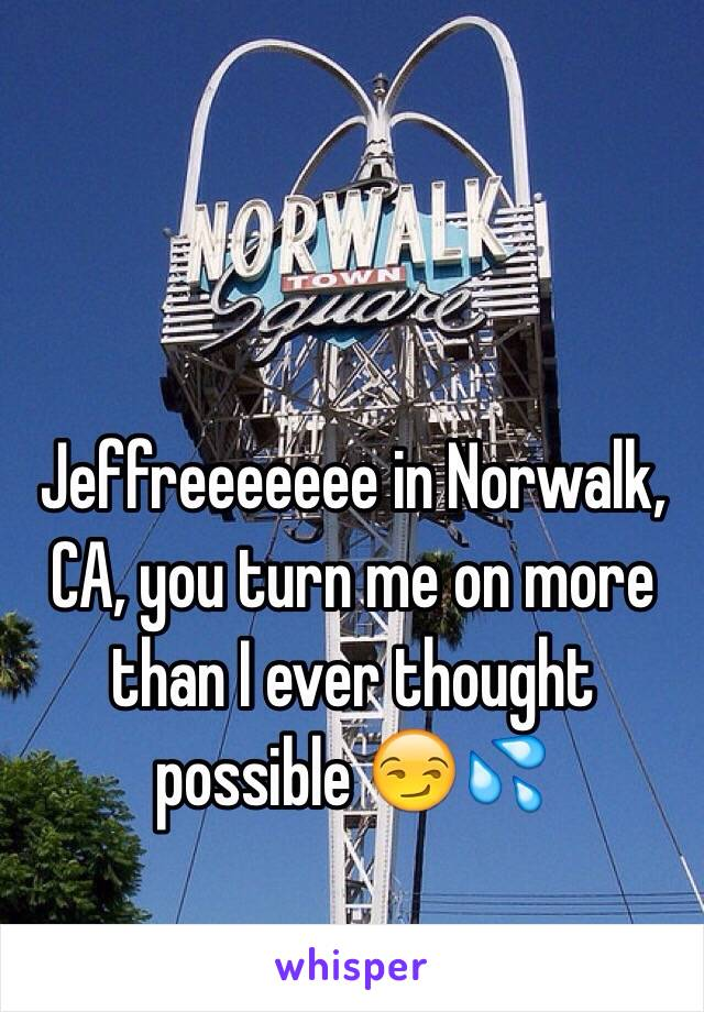 Jeffreeeeeee in Norwalk, CA, you turn me on more than I ever thought possible 😏💦