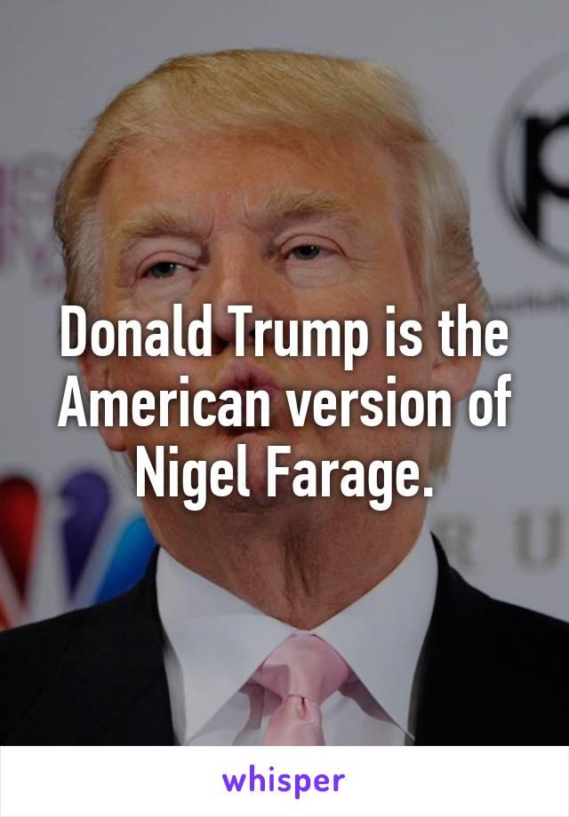 Donald Trump is the American version of Nigel Farage.