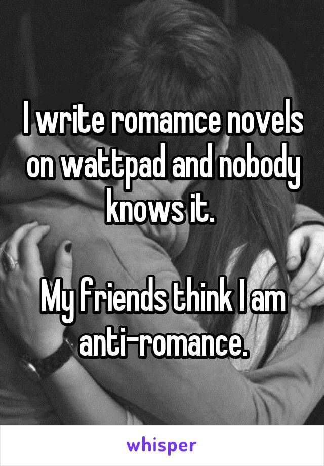 I write romamce novels on wattpad and nobody knows it.   My friends think I am anti-romance.