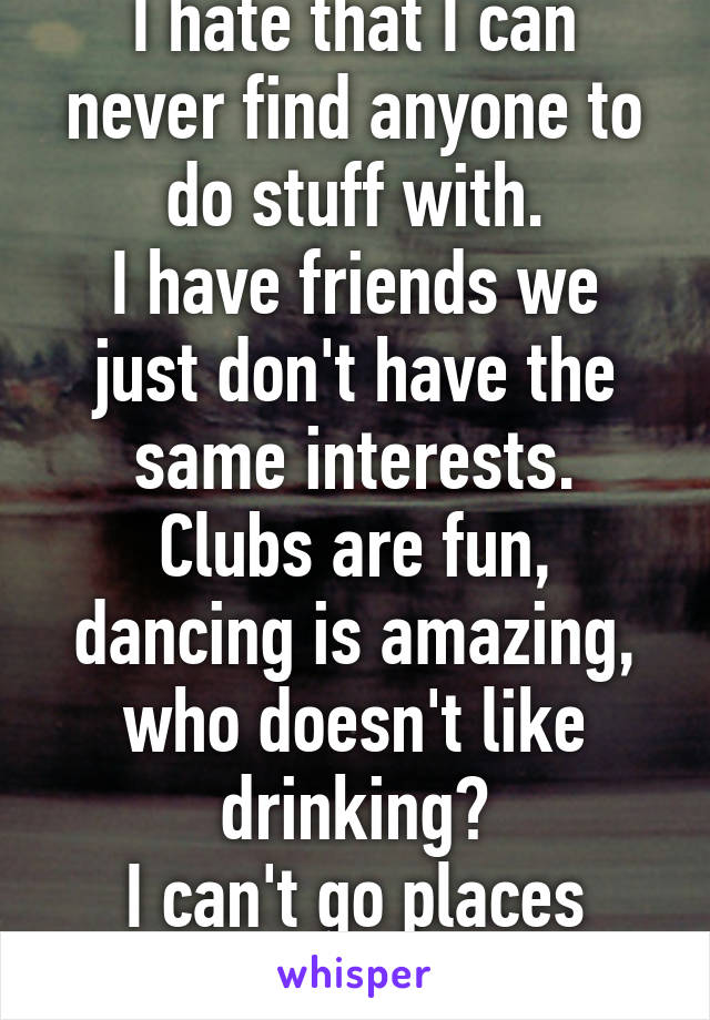 I hate that I can never find anyone to do stuff with. I have friends we just don't have the same interests. Clubs are fun, dancing is amazing, who doesn't like drinking? I can't go places alone!!