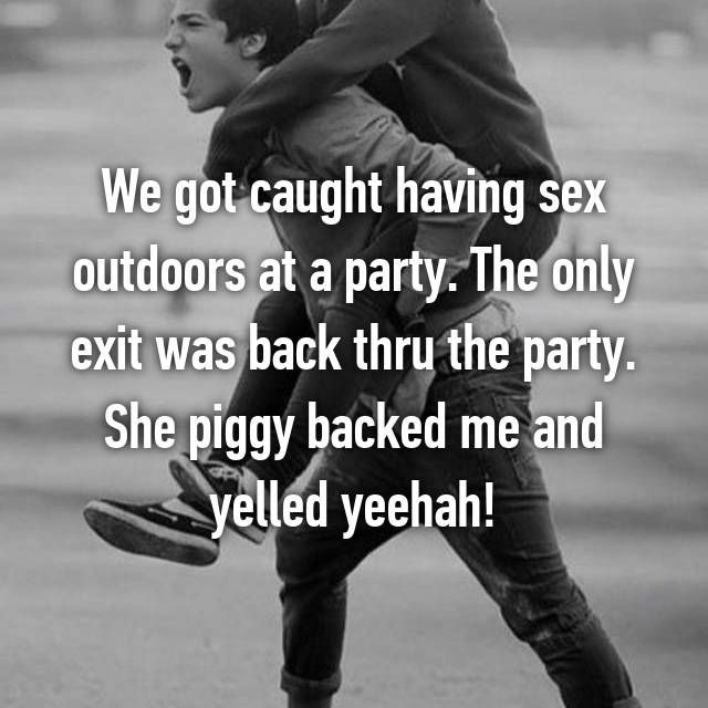 We got caught having sex outdoors at a party. The only exit was back thru the party. She piggy backed me and yelled yeehah!