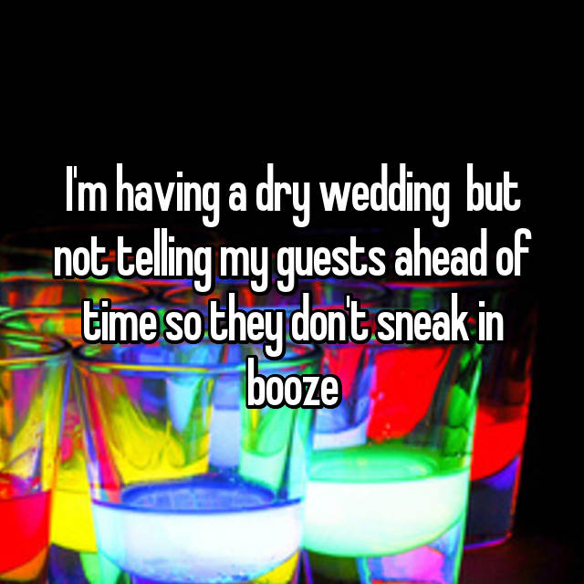 I'm having a dry wedding 😂 but not telling my guests ahead of time so they don't sneak in booze