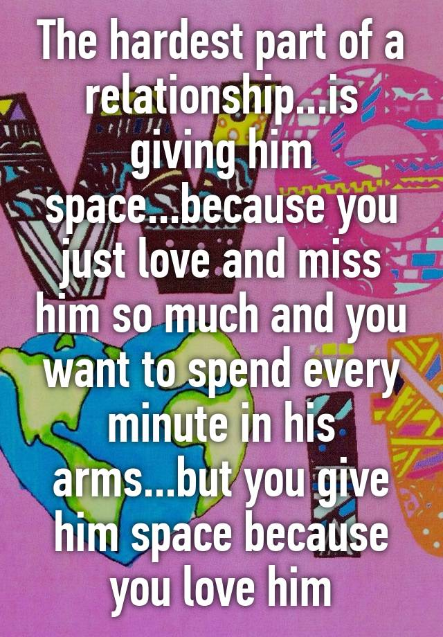 The hardest part of a relationship   is giving him space