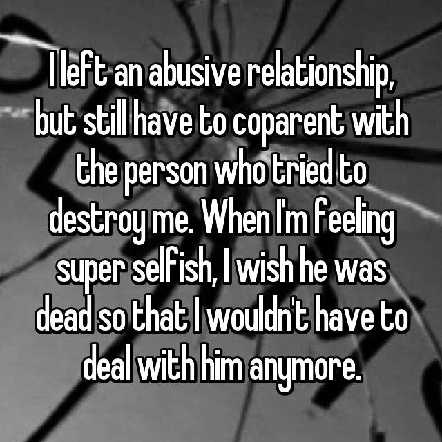I left an abusive relationship, but still have to coparent with the person who tried to destroy me. When I'm feeling super selfish, I wish he was dead so that I wouldn't have to deal with him anymore.