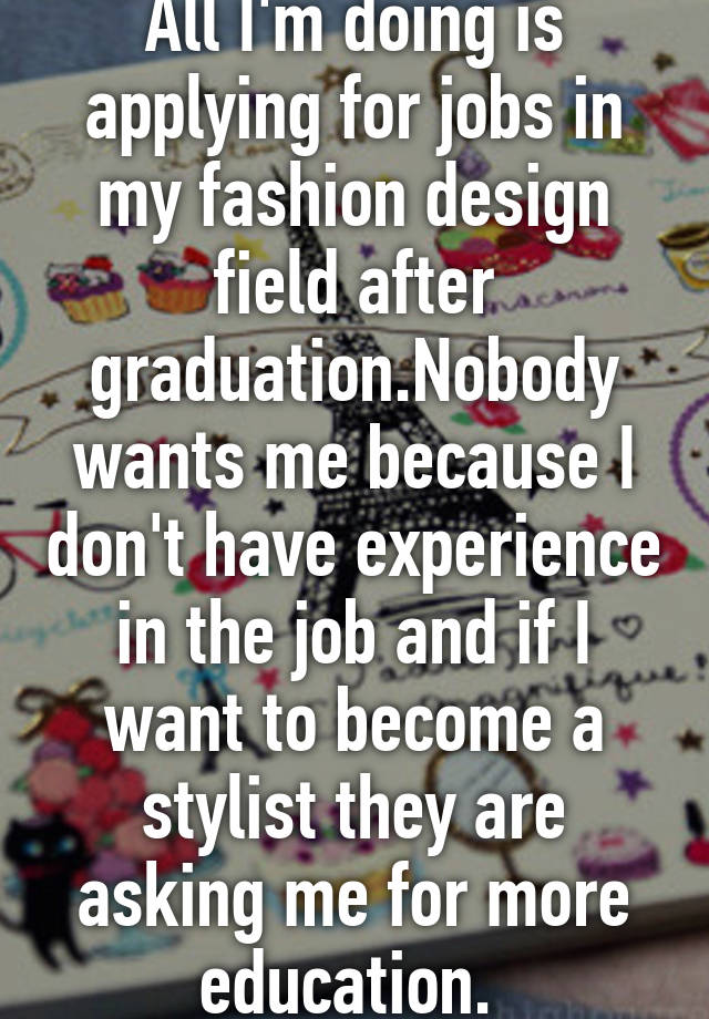 All I M Doing Is Applying For Jobs In My Fashion Design Field After Graduation Nobody Wants Me Because I Don T Have Experience In The Job And If I Want To Become A Stylist