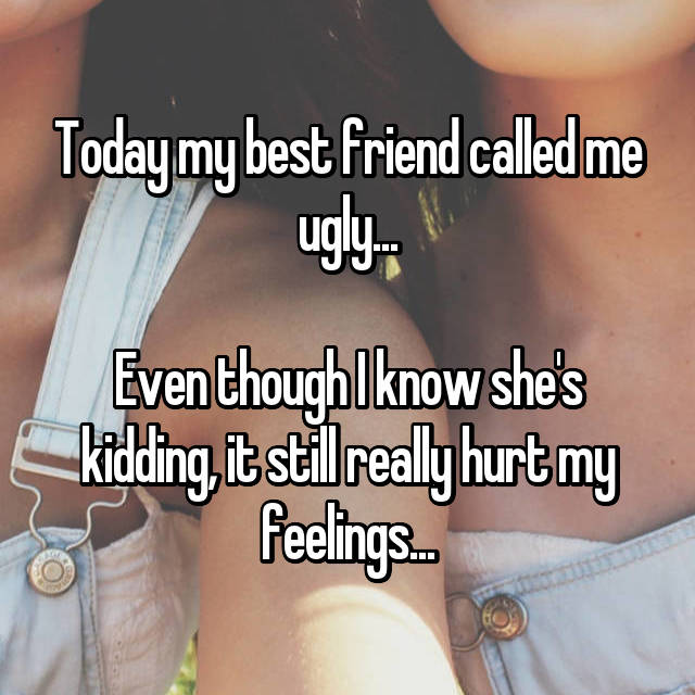 Today my best friend called me ugly...  Even though I know she's kidding, it still really hurt my feelings...