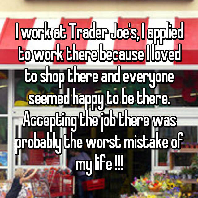 I work at Trader Joe's, I applied to work there because I loved to shop there and everyone seemed happy to be there. Accepting the job there was probably the worst mistake of my life !!!