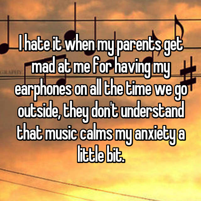 I hate it when my parents get mad at me for having my earphones on all the time we go outside, they don't understand that music calms my anxiety a little bit.