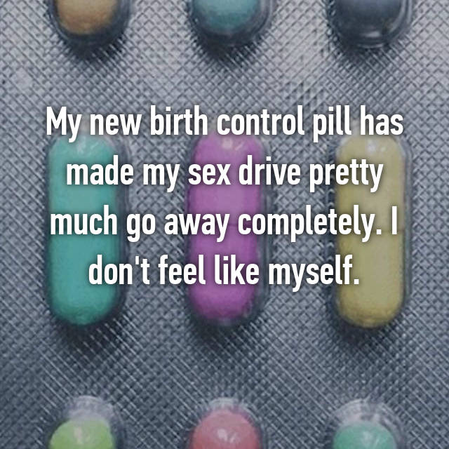My new birth control pill has made my sex drive pretty much go away completely. I don't feel like myself.