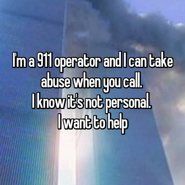 I'm a 911 operator and I can take abuse when you call.  I know it's not personal.  I want to help