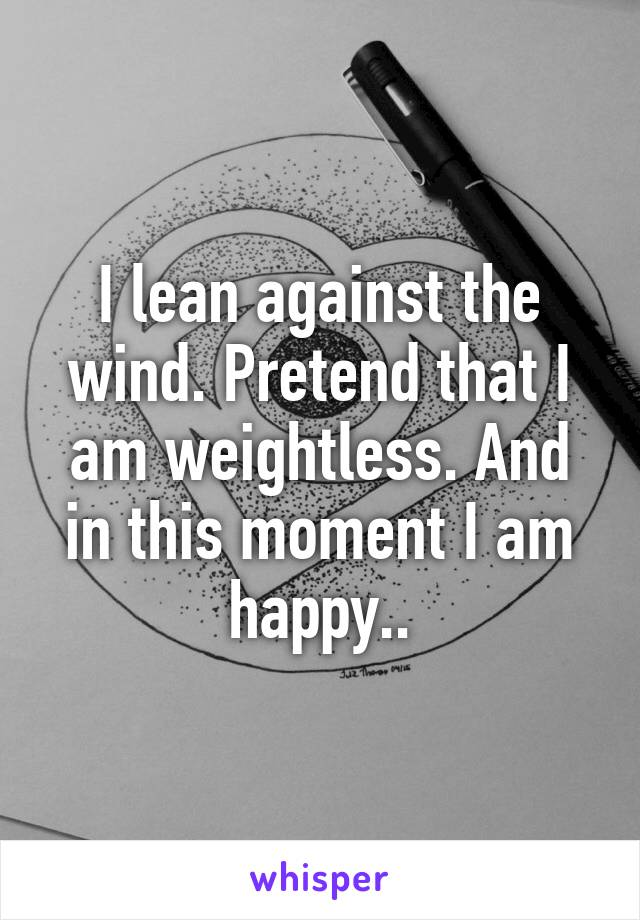 d2fbce5498 I lean against the wind. Pretend that I am weightless. And in this moment I  am ...