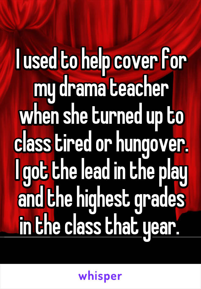 I used to help cover for my drama teacher when she turned up to class tired or hungover. I got the lead in the play and the highest grades in the class that year.