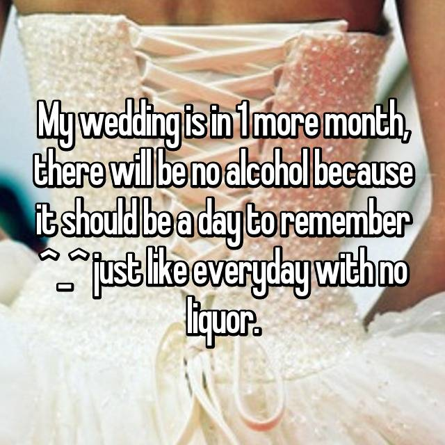 My wedding is in 1 more month, there will be no alcohol because it should be a day to remember ^_^ just like everyday with no liquor.