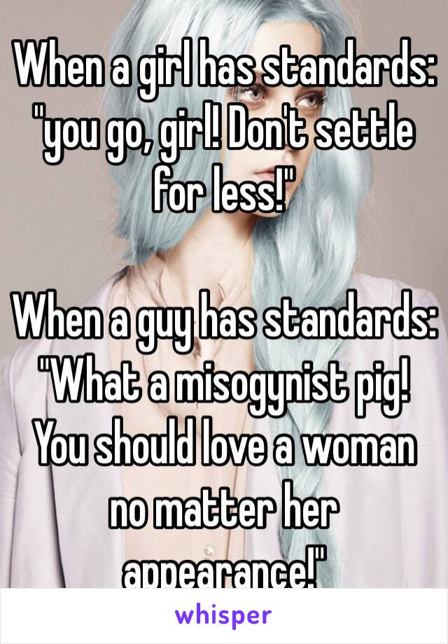 """When a girl has standards: """"you go, girl! Don't settle for less!""""  When a guy has standards: """"What a misogynist pig! You should love a woman no matter her appearance!"""""""
