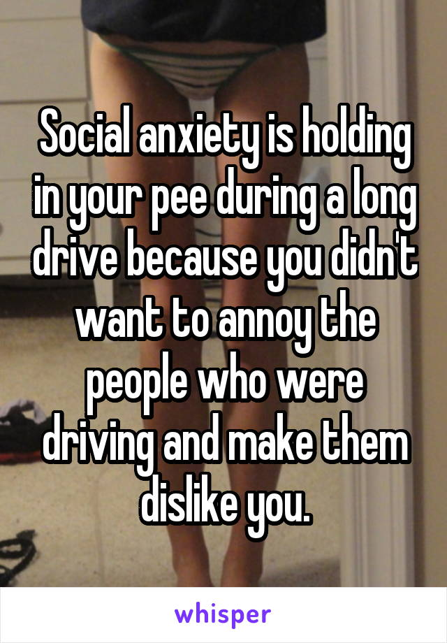 Social anxiety is holding in your pee during a long drive because you didn't want to annoy the people who were driving and make them dislike you.