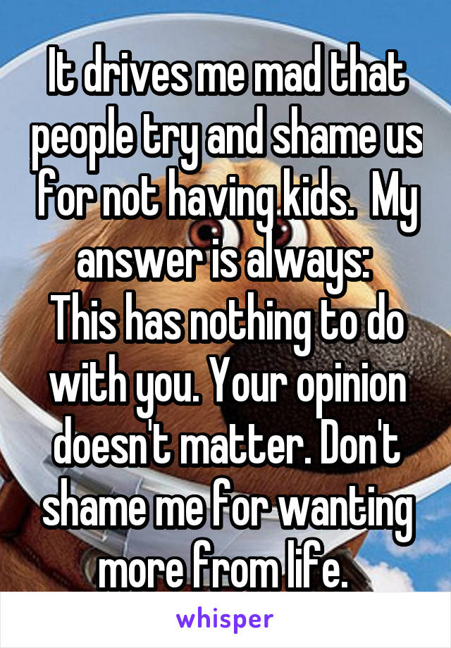 It drives me mad that people try and shame us for not having kids.  My answer is always:  This has nothing to do with you. Your opinion doesn't matter. Don't shame me for wanting more from life.