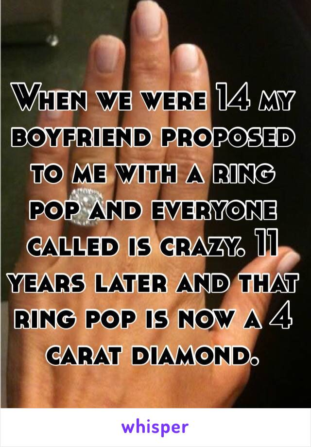 When we were 14 my boyfriend proposed to me with a ring pop and everyone called is crazy. 11 years later and that ring pop is now a 4 carat diamond.