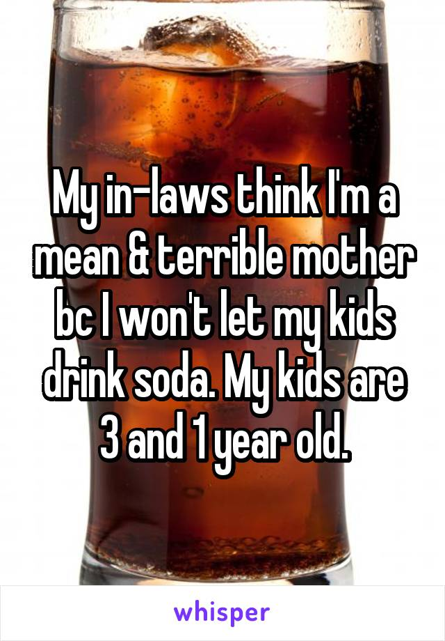 My in-laws think I'm a mean & terrible mother bc I won't let my kids drink soda. My kids are 3 and 1 year old.