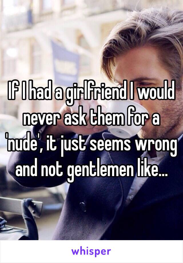 If I had a girlfriend I would never ask them for a 'nude', it just seems wrong and not gentlemen like...