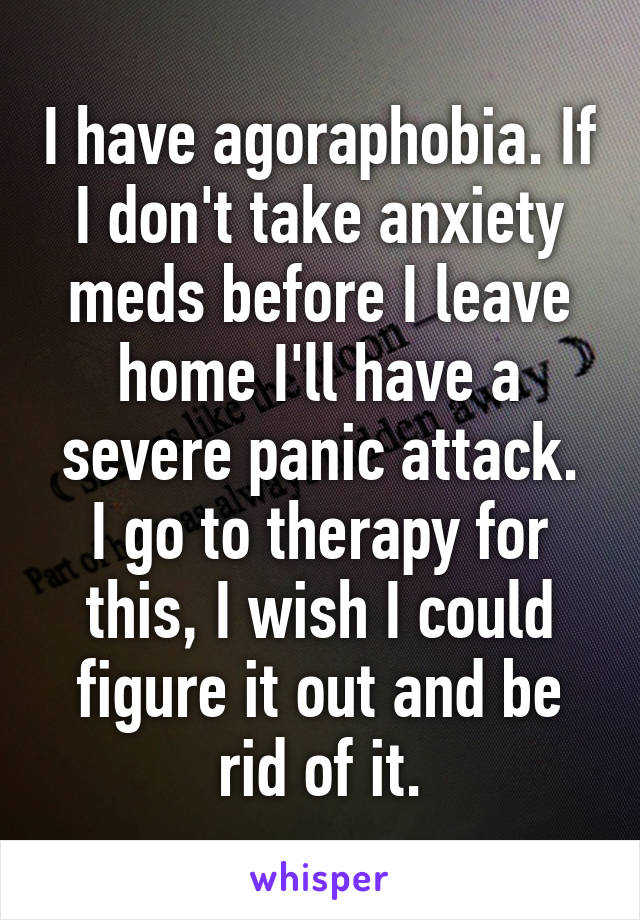 I have agoraphobia. If I don't take anxiety meds before I leave home I'll have a severe panic attack. I go to therapy for this, I wish I could figure it out and be rid of it.