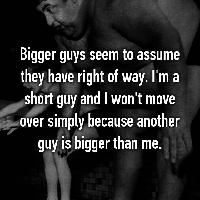 Bigger guys seem to assume they have right of way. I'm a short guy and I won't move over simply because another guy is bigger than me.