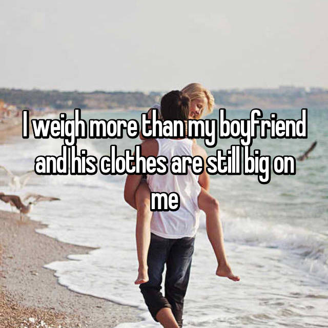 I weigh more than my boyfriend and his clothes are still big on me
