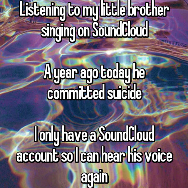 Listening to my little brother singing on SoundCloud  A year ago today he committed suicide  I only have a SoundCloud account so I can hear his voice again