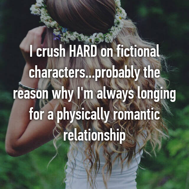 I crush HARD on fictional characters...probably the reason why I'm always longing for a physically romantic relationship