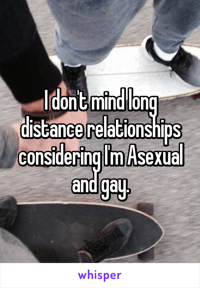 I don't mind long distance relationships considering I'm Asexual and gay.