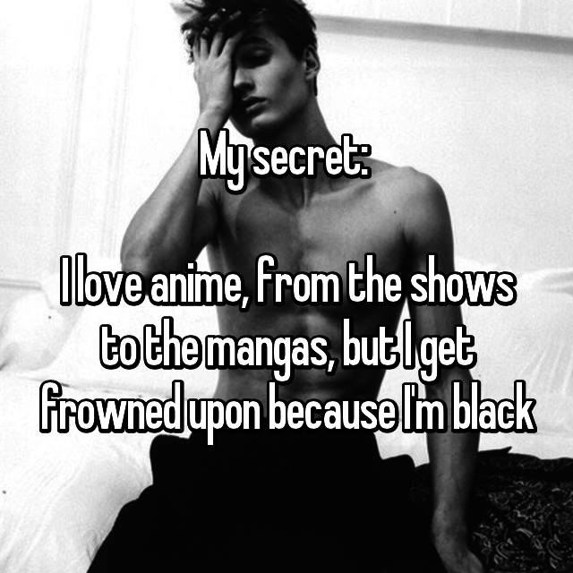 My secret:   I love anime, from the shows to the mangas, but I get frowned upon because I'm black