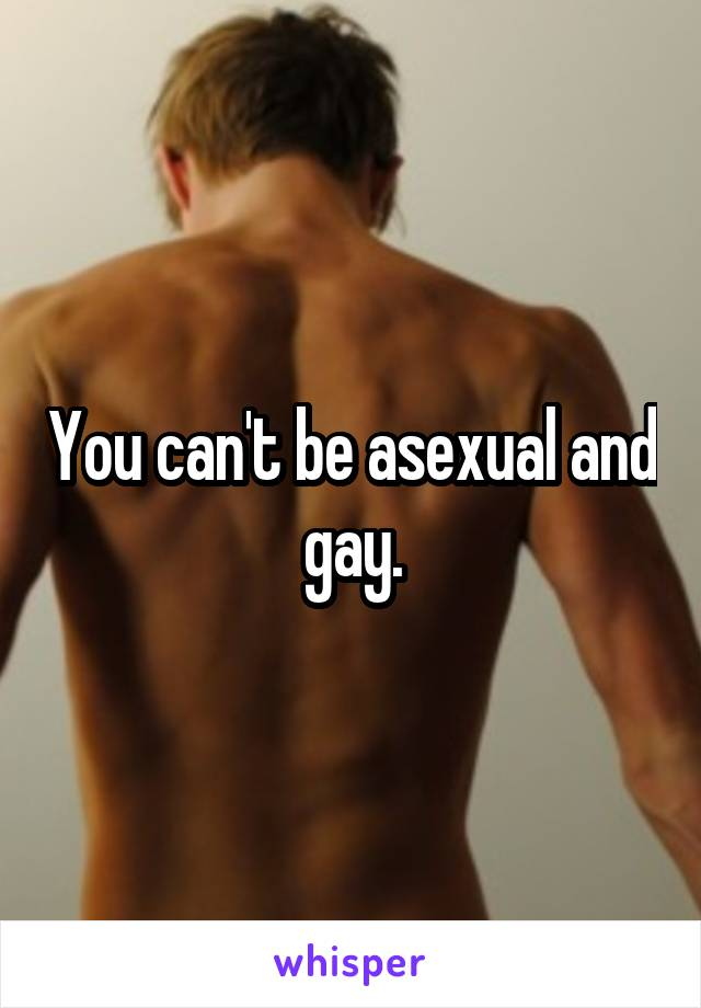 You can't be asexual and gay.