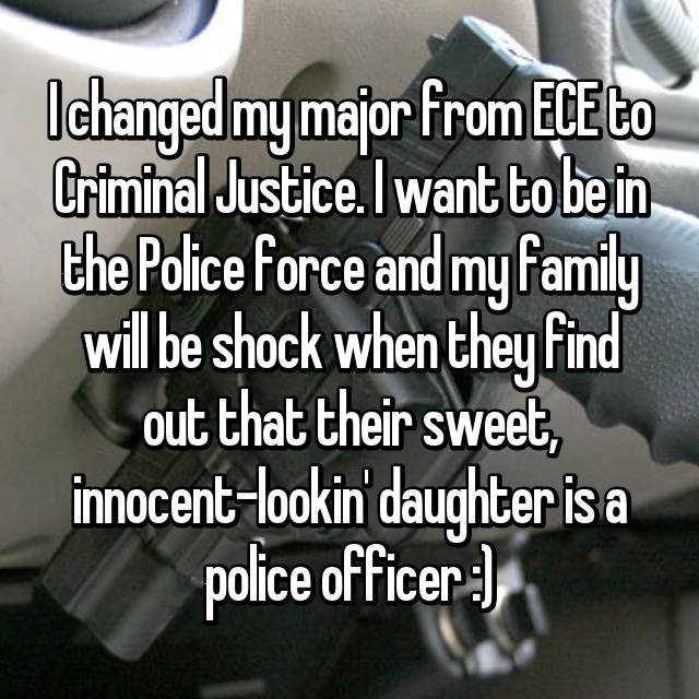 I changed my major from ECE to Criminal Justice. I want to be in the Police force and my family will be shock when they find out that their sweet, innocent-lookin' daughter is a police officer :)