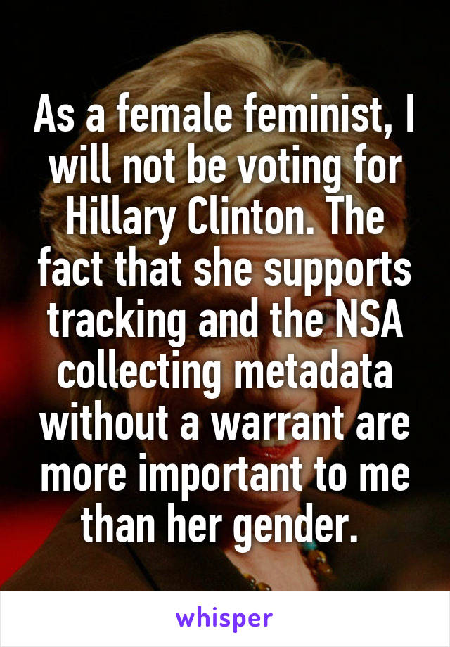 As a female feminist, I will not be voting for Hillary Clinton. The fact that she supports tracking and the NSA collecting metadata without a warrant are more important to me than her gender.
