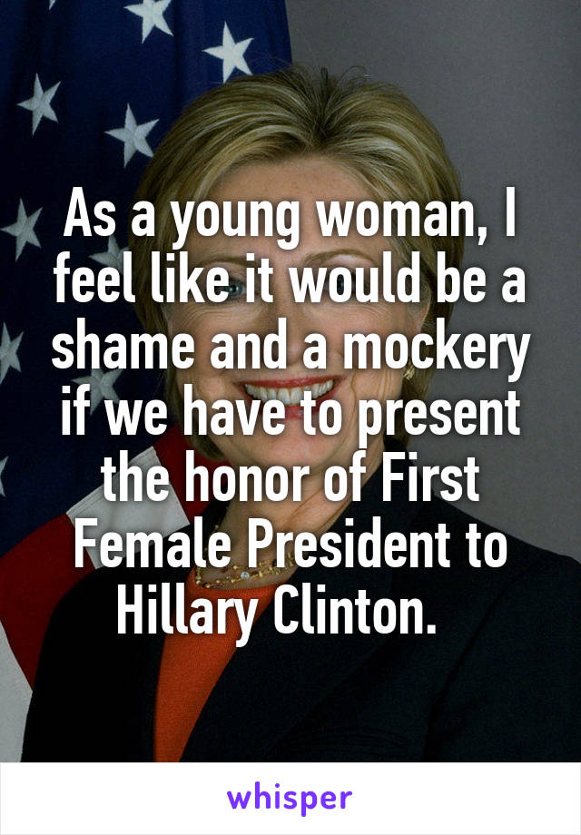 As a young woman, I feel like it would be a shame and a mockery if we have to present the honor of First Female President to Hillary Clinton.