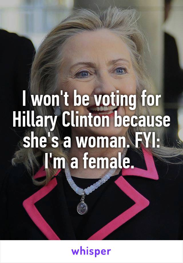 I won't be voting for Hillary Clinton because she's a woman. FYI: I'm a female.