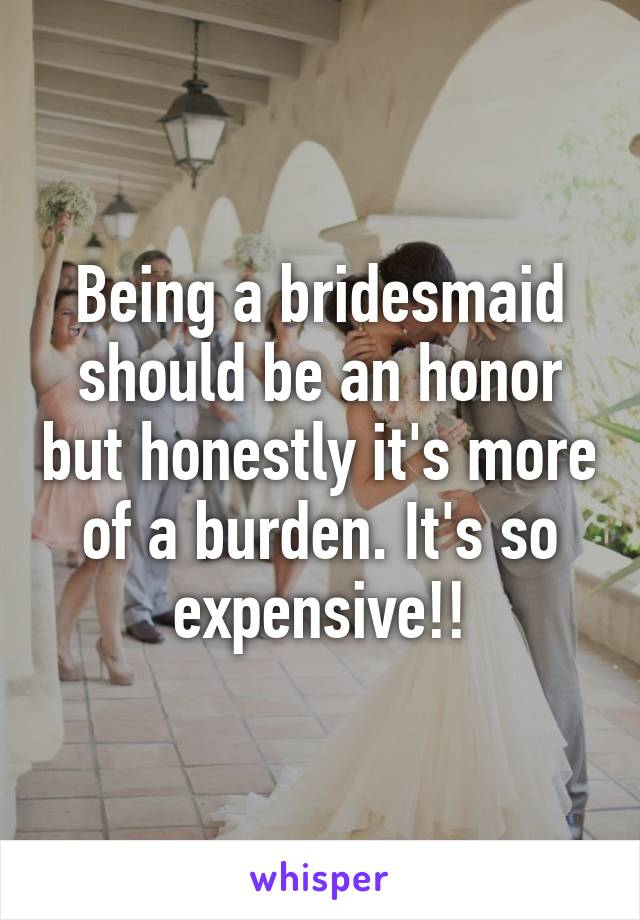 Being a bridesmaid should be an honor but honestly it's more of a burden. It's so expensive!!