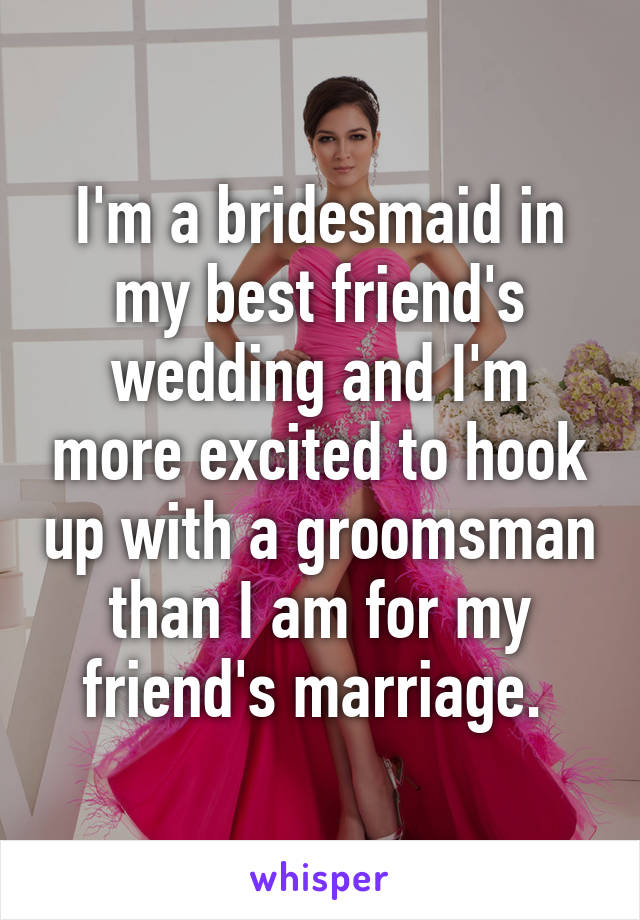 I'm a bridesmaid in my best friend's wedding and I'm more excited to hook up with a groomsman than I am for my friend's marriage.