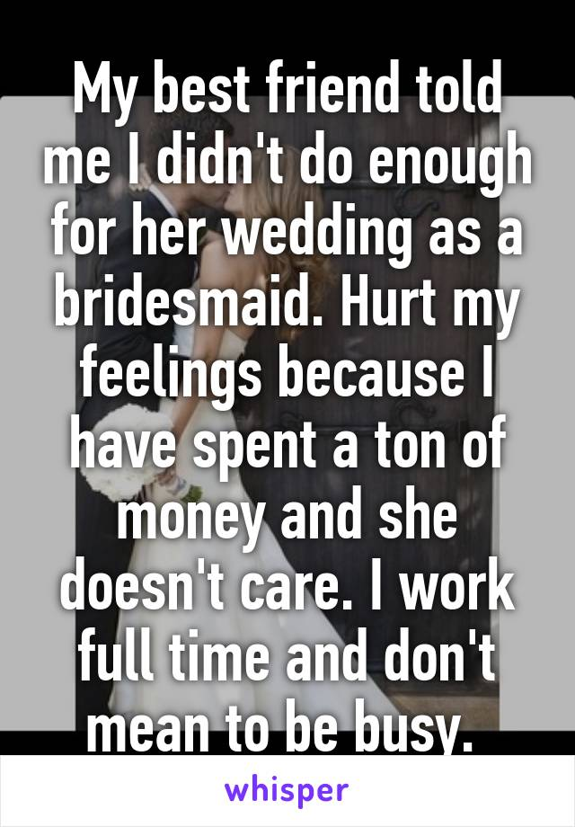 My best friend told me I didn't do enough for her wedding as a bridesmaid. Hurt my feelings because I have spent a ton of money and she doesn't care. I work full time and don't mean to be busy.