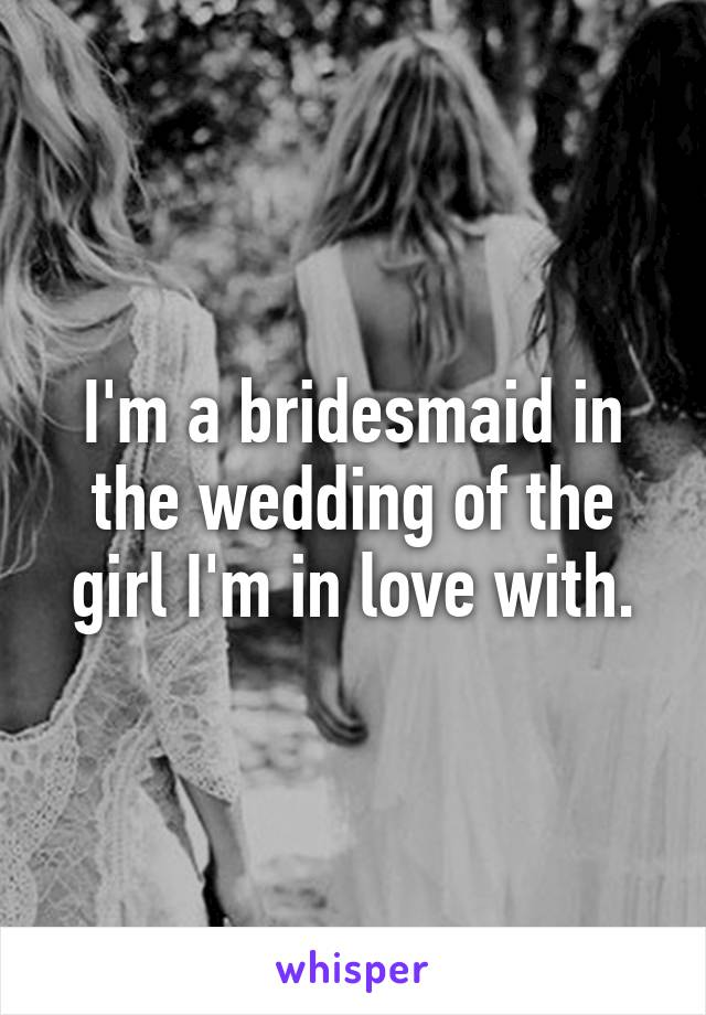 I'm a bridesmaid in the wedding of the girl I'm in love with.