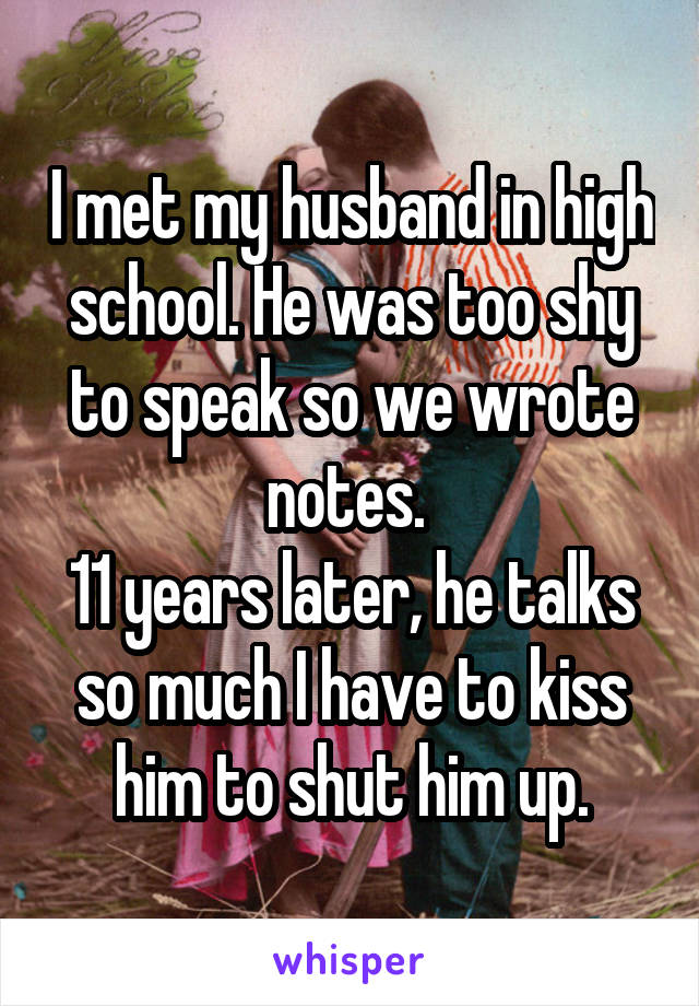 I met my husband in high school. He was too shy to speak so we wrote notes.  11 years later, he talks so much I have to kiss him to shut him up.
