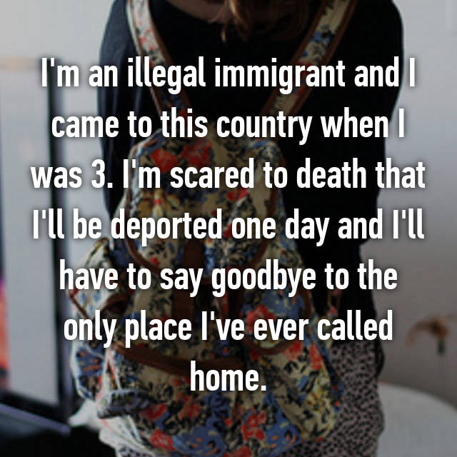 I'm an illegal immigrant and I came to this country when I was 3. I'm scared to death that I'll be deported one day and I'll have to say goodbye to the only place I've ever called home.