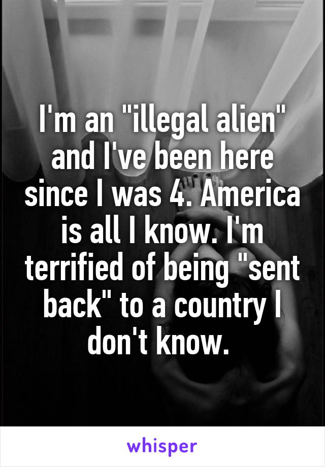 """I'm an """"illegal alien"""" and I've been here since I was 4. America is all I know. I'm terrified of being """"sent back"""" to a country I don't know."""