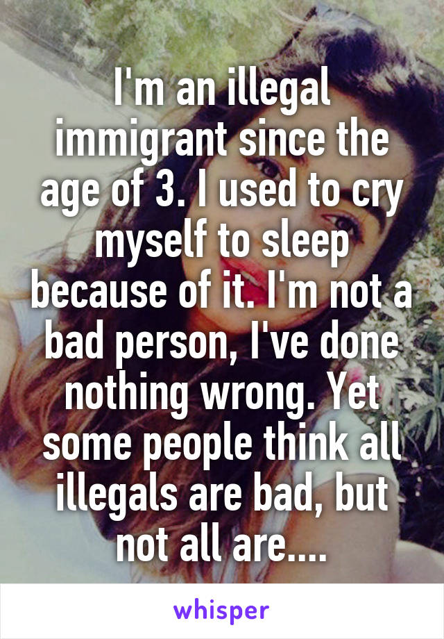 I'm an illegal immigrant since the age of 3. I used to cry myself to sleep because of it. I'm not a bad person, I've done nothing wrong. Yet some people think all illegals are bad, but not all are....