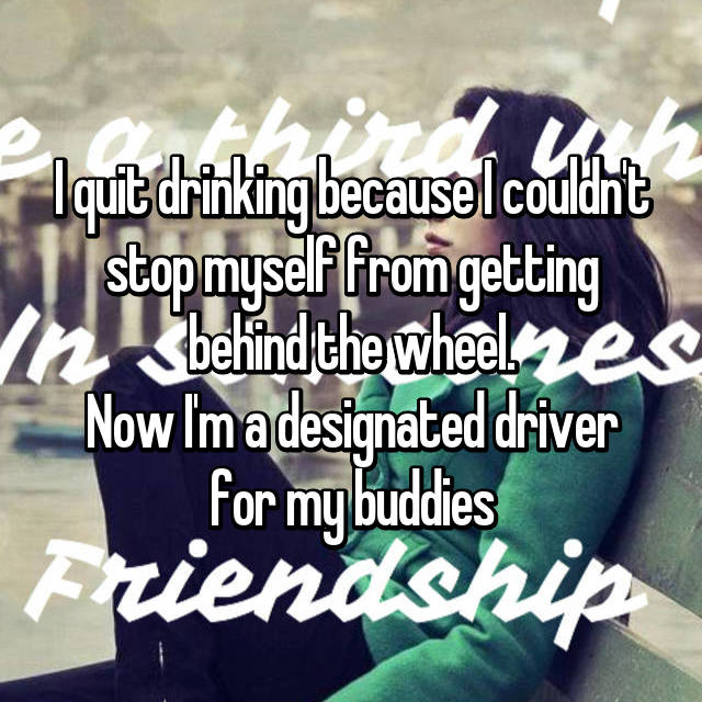 I quit drinking because I couldn't stop myself from getting behind the wheel. Now I'm a designated driver for my buddies