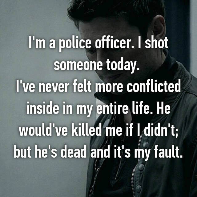 I'm a police officer. I shot someone today.  I've never felt more conflicted inside in my entire life. He would've killed me if I didn't; but he's dead and it's my fault.