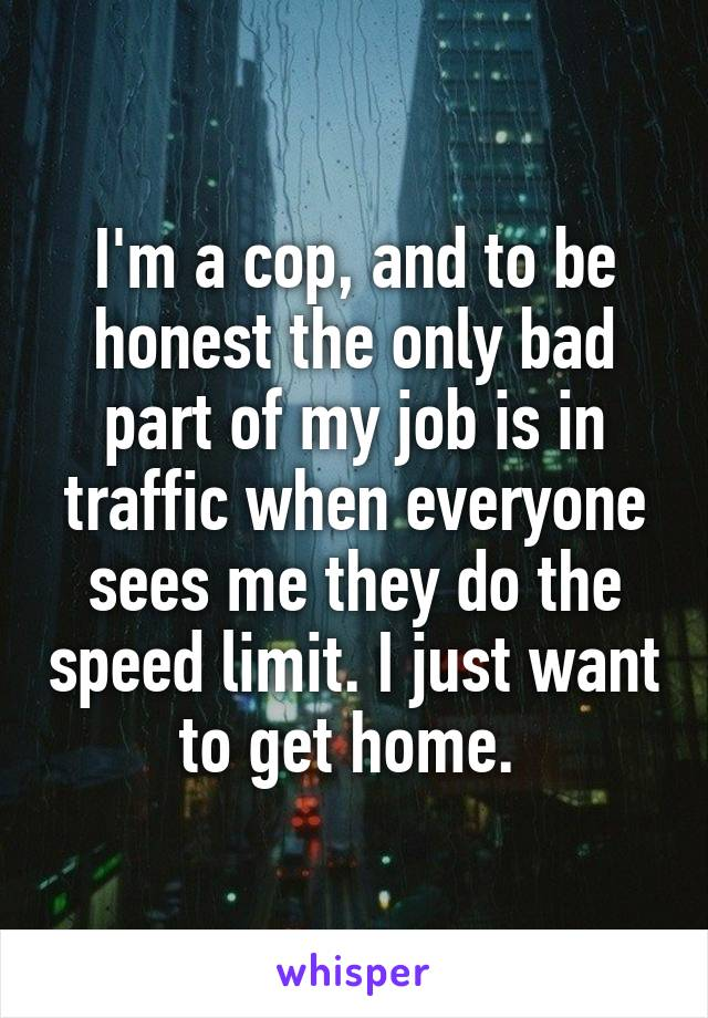 I'm a cop, and to be honest the only bad part of my job is in traffic when everyone sees me they do the speed limit. I just want to get home.