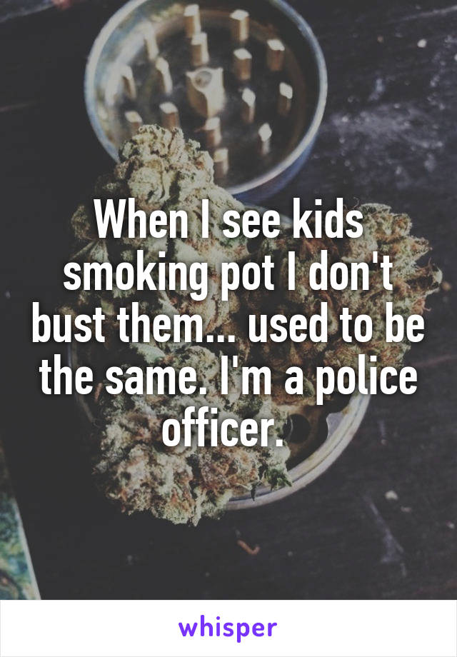 When I see kids smoking pot I don't bust them... used to be the same. I'm a police officer.