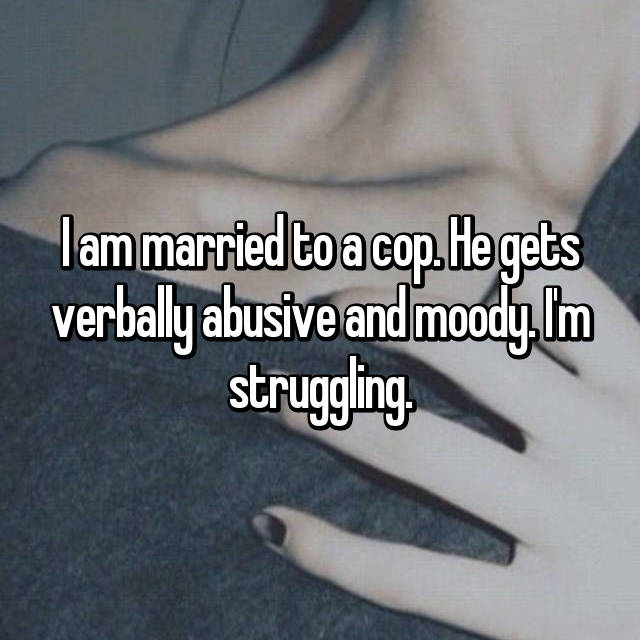 I am married to a cop. He gets verbally abusive and moody. I'm struggling.