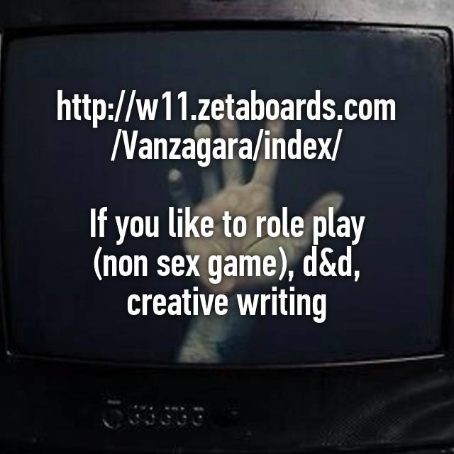 http://w11.zetaboards.com/Vanzagara/index/ If you like to role play (non sex  game), d&d, creative writing