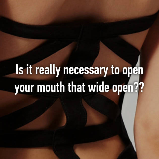 Is it really necessary to open your mouth that wide open??